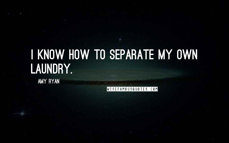 Amy Ryan quotes: I know how to separate my own laundry.