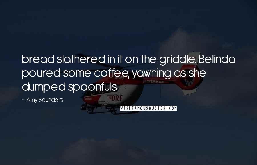 Amy Saunders quotes: bread slathered in it on the griddle. Belinda poured some coffee, yawning as she dumped spoonfuls