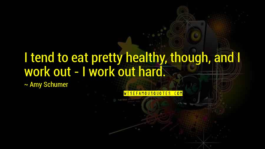 Amy Schumer Quotes By Amy Schumer: I tend to eat pretty healthy, though, and