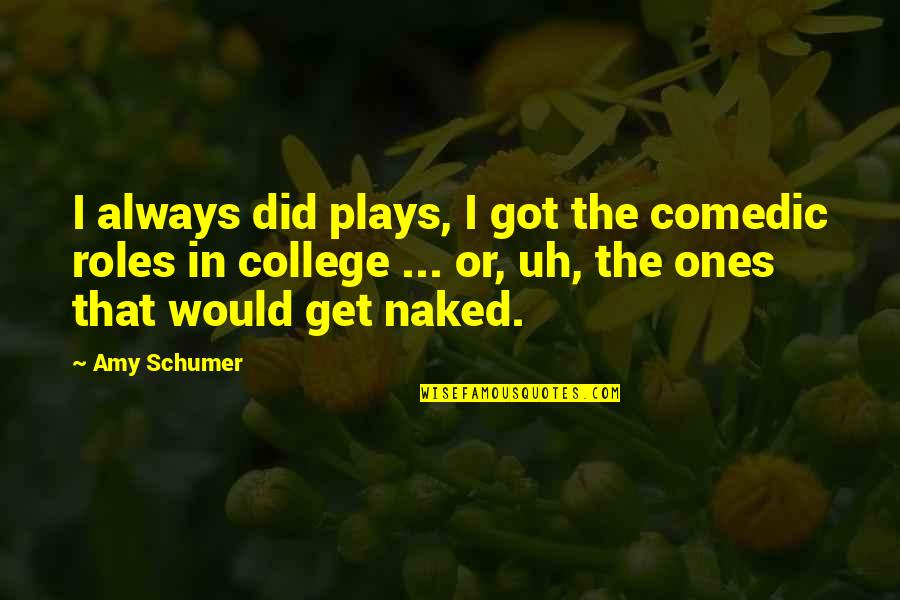 Amy Schumer Quotes By Amy Schumer: I always did plays, I got the comedic