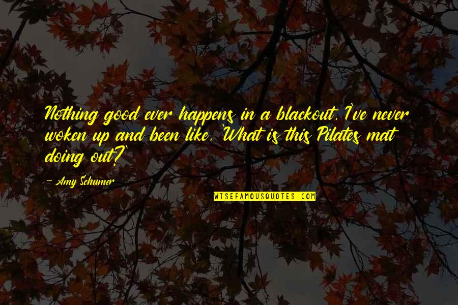 Amy Schumer Quotes By Amy Schumer: Nothing good ever happens in a blackout. I've