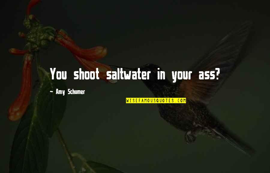 Amy Schumer Quotes By Amy Schumer: You shoot saltwater in your ass?