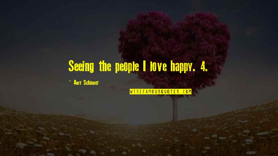 Amy Schumer Quotes By Amy Schumer: Seeing the people I love happy. 4.