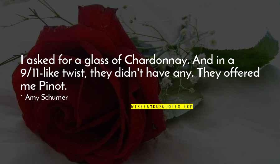 Amy Schumer Quotes By Amy Schumer: I asked for a glass of Chardonnay. And
