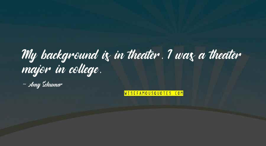Amy Schumer Quotes By Amy Schumer: My background is in theater. I was a