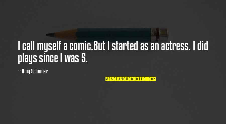 Amy Schumer Quotes By Amy Schumer: I call myself a comic.But I started as