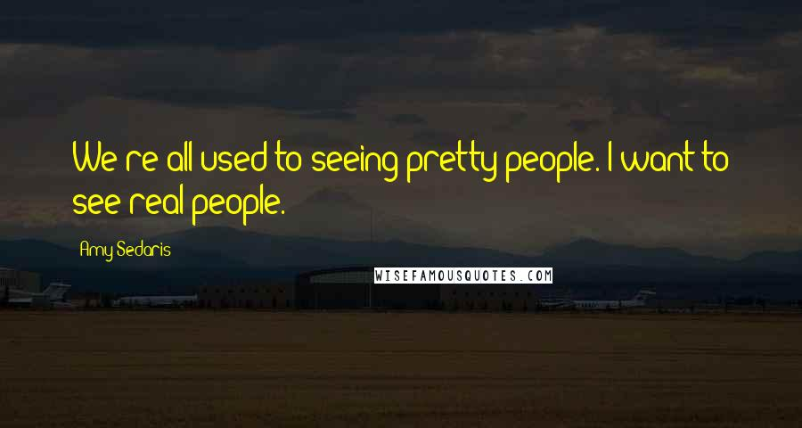 Amy Sedaris quotes: We're all used to seeing pretty people. I want to see real people.