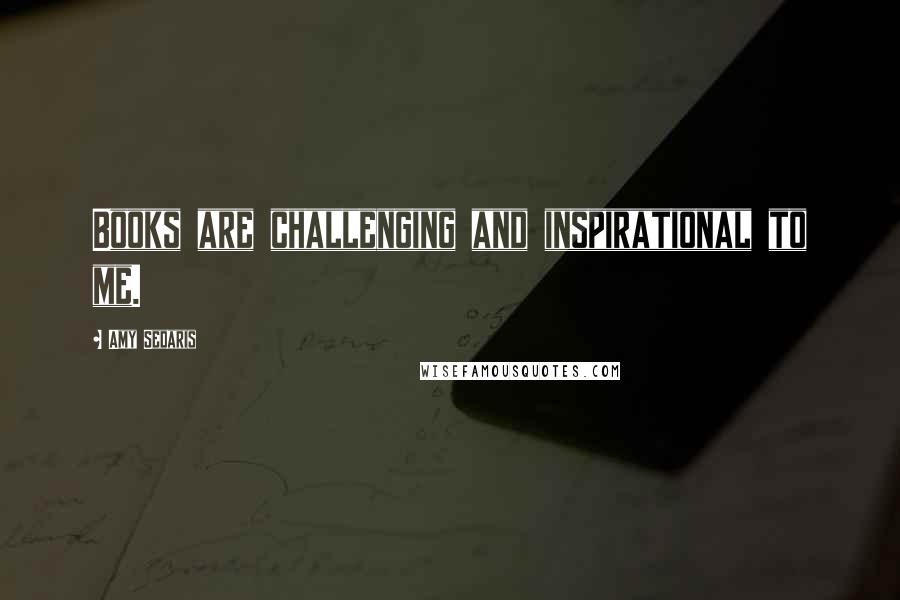 Amy Sedaris quotes: Books are challenging and inspirational to me.