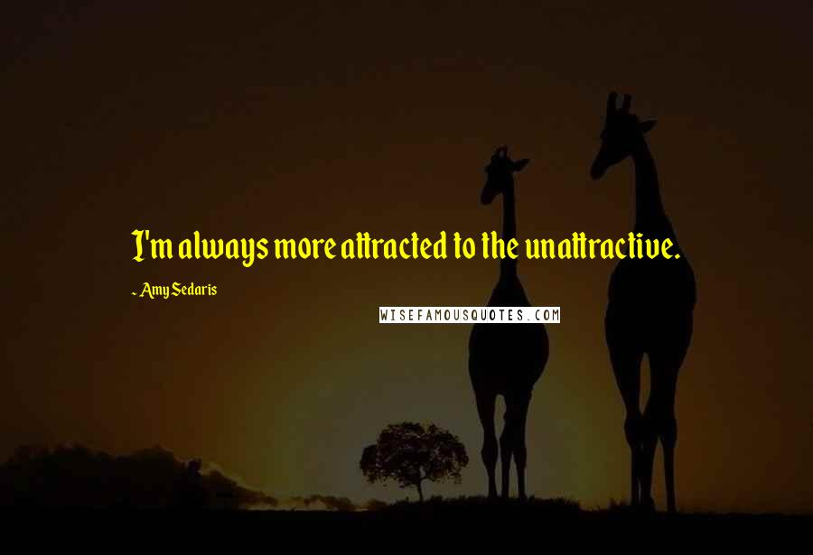 Amy Sedaris quotes: I'm always more attracted to the unattractive.