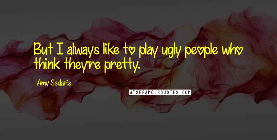Amy Sedaris quotes: But I always like to play ugly people who think they're pretty.