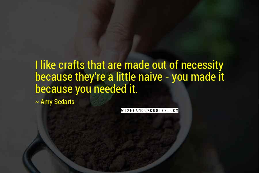 Amy Sedaris quotes: I like crafts that are made out of necessity because they're a little naive - you made it because you needed it.