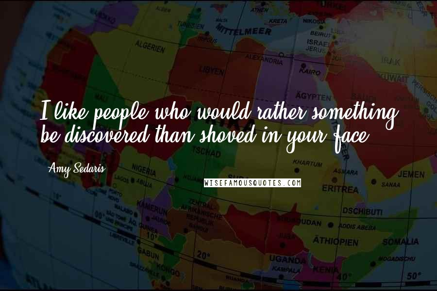 Amy Sedaris quotes: I like people who would rather something be discovered than shoved in your face.
