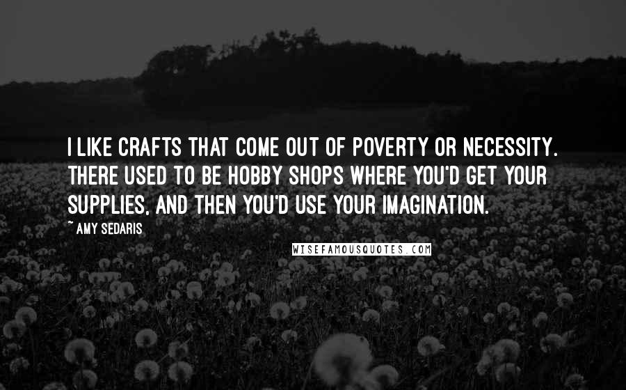 Amy Sedaris quotes: I like crafts that come out of poverty or necessity. There used to be hobby shops where you'd get your supplies, and then you'd use your imagination.
