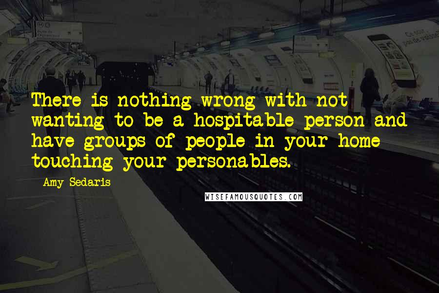 Amy Sedaris quotes: There is nothing wrong with not wanting to be a hospitable person and have groups of people in your home touching your personables.