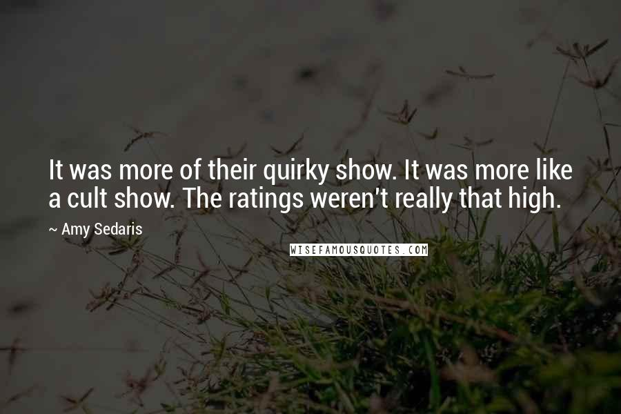 Amy Sedaris quotes: It was more of their quirky show. It was more like a cult show. The ratings weren't really that high.