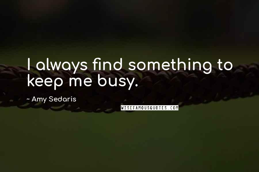 Amy Sedaris quotes: I always find something to keep me busy.