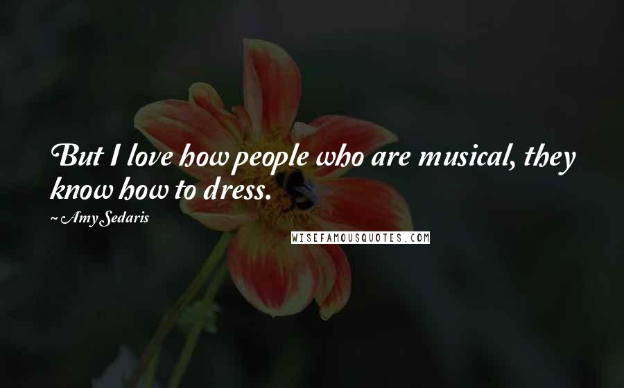 Amy Sedaris quotes: But I love how people who are musical, they know how to dress.