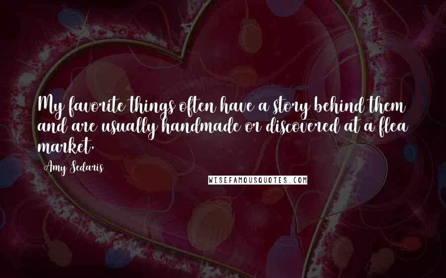 Amy Sedaris quotes: My favorite things often have a story behind them and are usually handmade or discovered at a flea market.