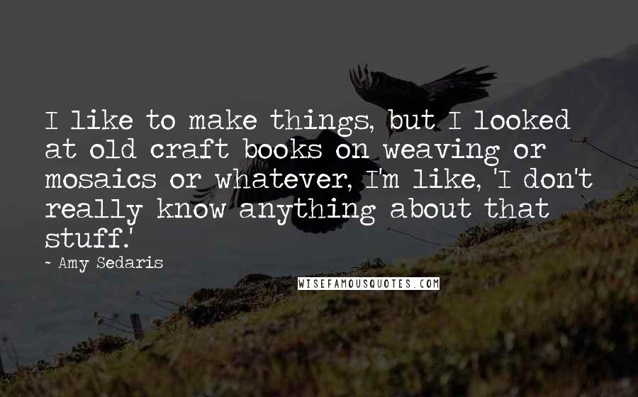 Amy Sedaris quotes: I like to make things, but I looked at old craft books on weaving or mosaics or whatever, I'm like, 'I don't really know anything about that stuff.'