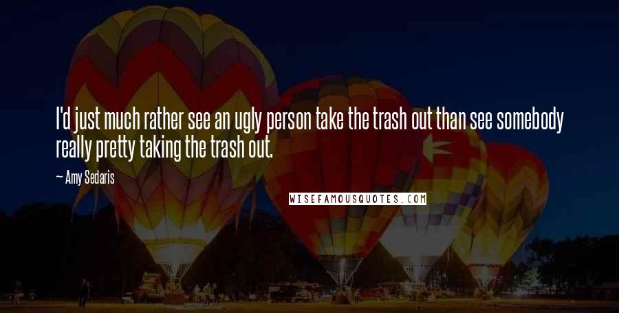 Amy Sedaris quotes: I'd just much rather see an ugly person take the trash out than see somebody really pretty taking the trash out.