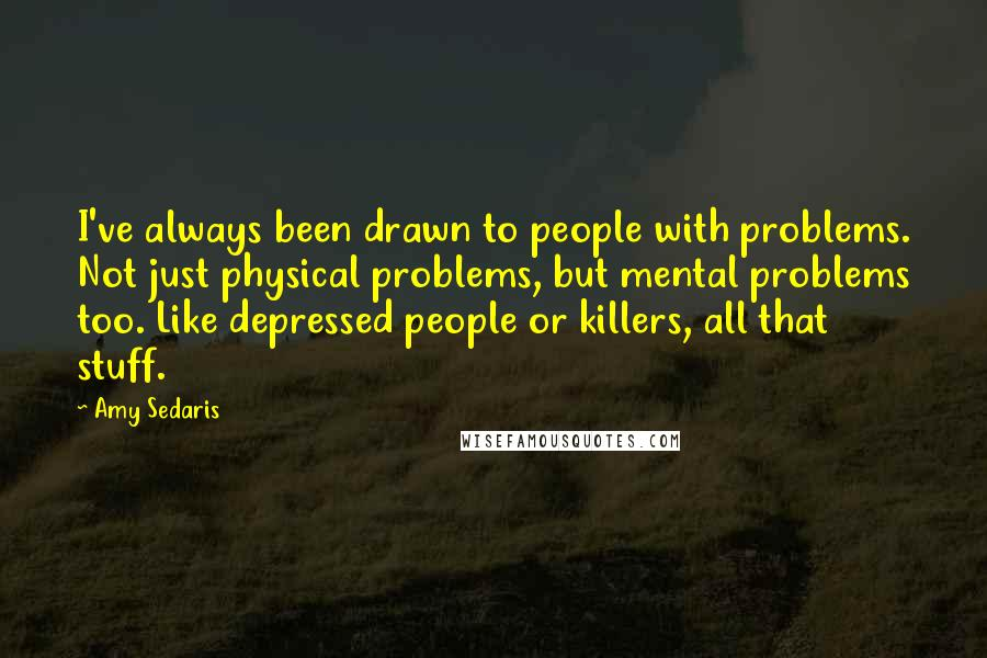 Amy Sedaris quotes: I've always been drawn to people with problems. Not just physical problems, but mental problems too. Like depressed people or killers, all that stuff.