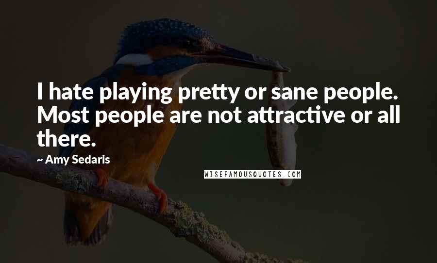 Amy Sedaris quotes: I hate playing pretty or sane people. Most people are not attractive or all there.