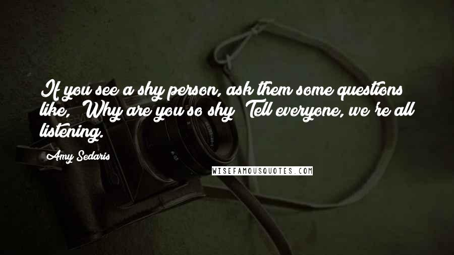 Amy Sedaris quotes: If you see a shy person, ask them some questions like, 'Why are you so shy? Tell everyone, we're all listening.