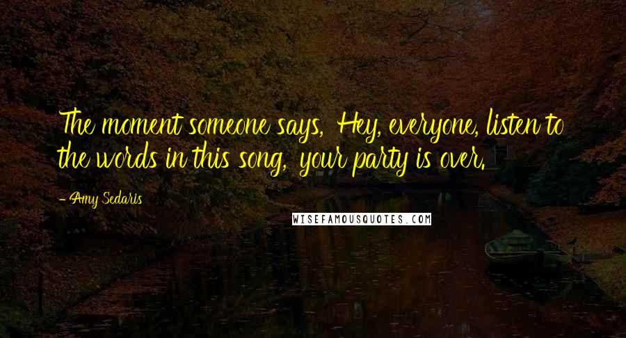 Amy Sedaris quotes: The moment someone says, 'Hey, everyone, listen to the words in this song,' your party is over.