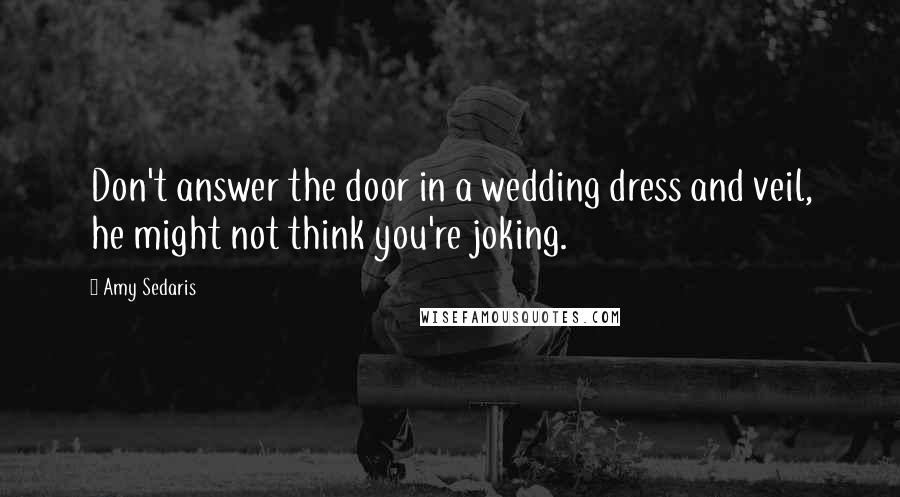 Amy Sedaris quotes: Don't answer the door in a wedding dress and veil, he might not think you're joking.
