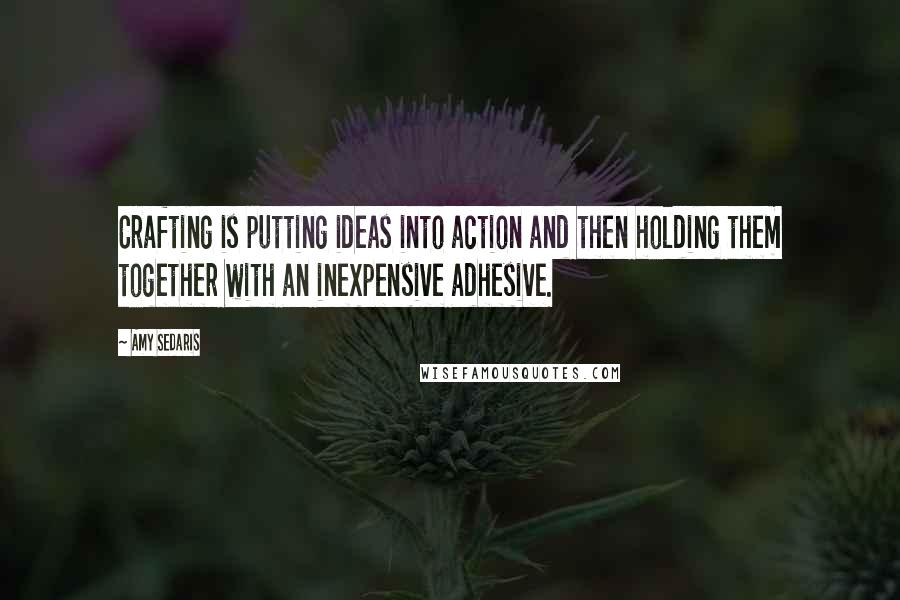 Amy Sedaris quotes: Crafting is putting ideas into action and then holding them together with an inexpensive adhesive.