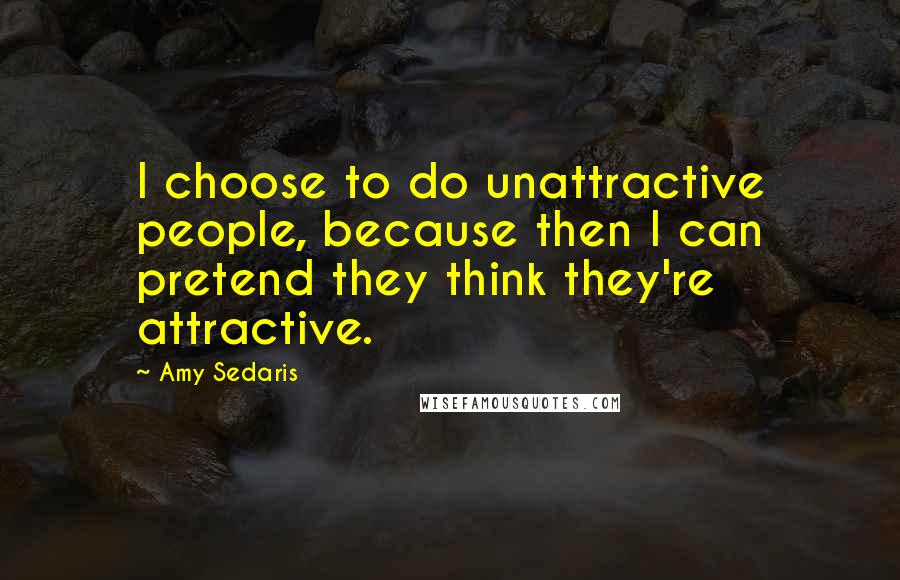 Amy Sedaris quotes: I choose to do unattractive people, because then I can pretend they think they're attractive.