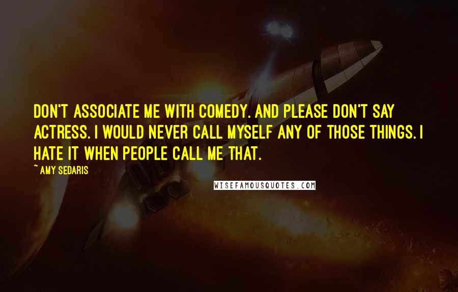 Amy Sedaris quotes: Don't associate me with comedy. And please don't say actress. I would never call myself any of those things. I hate it when people call me that.