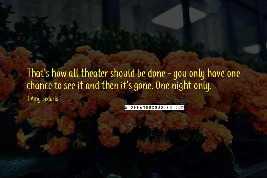 Amy Sedaris quotes: That's how all theater should be done - you only have one chance to see it and then it's gone. One night only.