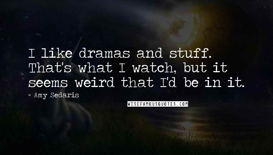 Amy Sedaris quotes: I like dramas and stuff. That's what I watch, but it seems weird that I'd be in it.