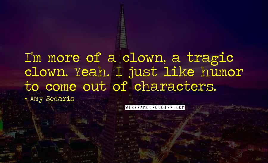 Amy Sedaris quotes: I'm more of a clown, a tragic clown. Yeah. I just like humor to come out of characters.