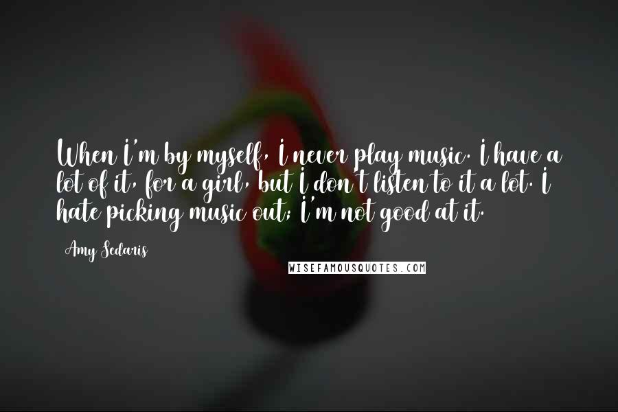 Amy Sedaris quotes: When I'm by myself, I never play music. I have a lot of it, for a girl, but I don't listen to it a lot. I hate picking music out;