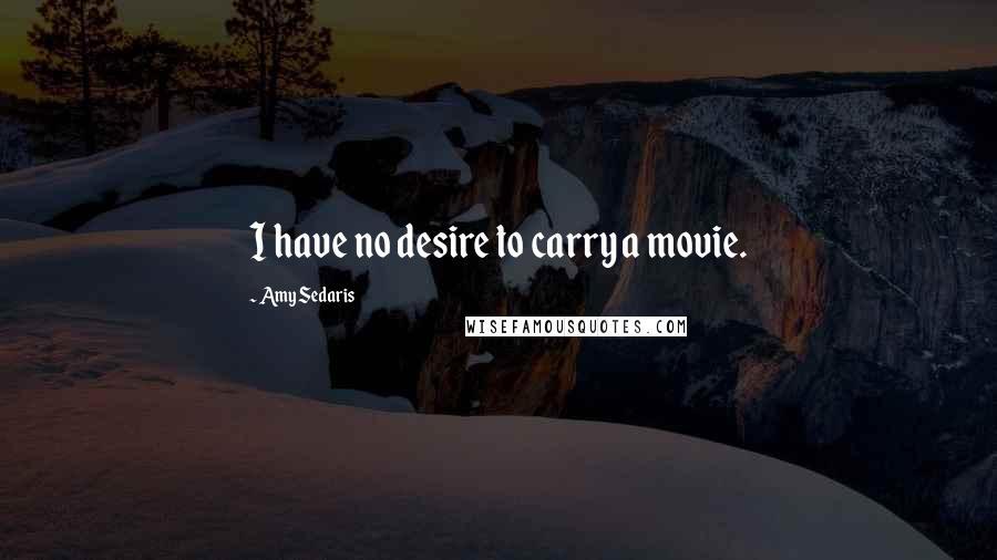 Amy Sedaris quotes: I have no desire to carry a movie.