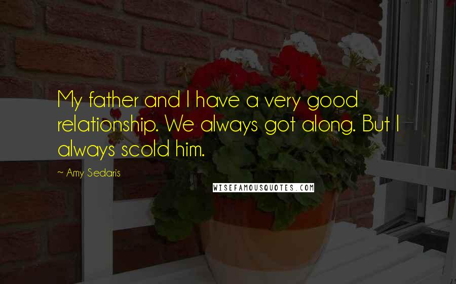 Amy Sedaris quotes: My father and I have a very good relationship. We always got along. But I always scold him.