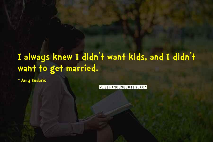 Amy Sedaris quotes: I always knew I didn't want kids, and I didn't want to get married.