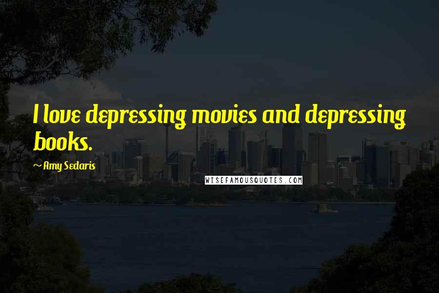 Amy Sedaris quotes: I love depressing movies and depressing books.