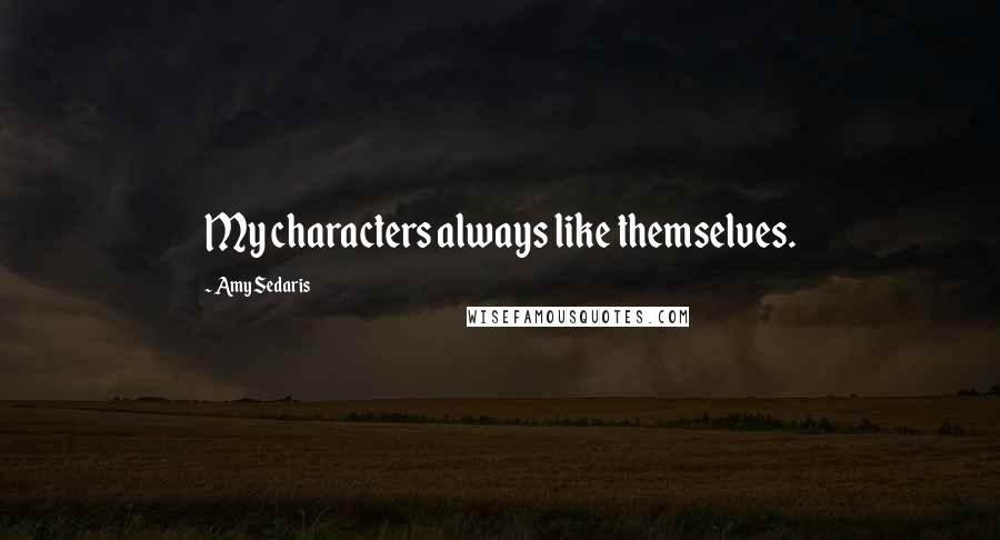 Amy Sedaris quotes: My characters always like themselves.