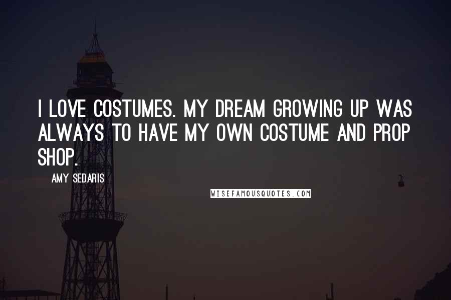 Amy Sedaris quotes: I love costumes. My dream growing up was always to have my own costume and prop shop.