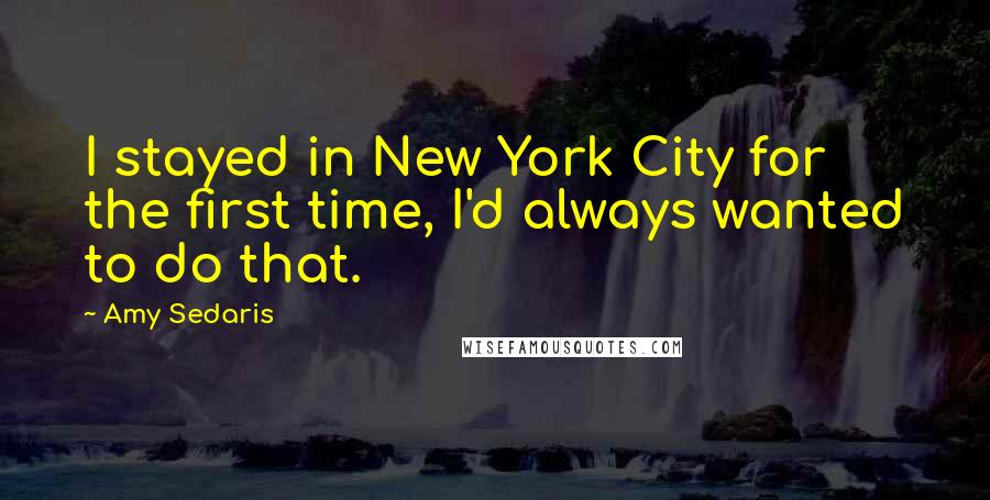 Amy Sedaris quotes: I stayed in New York City for the first time, I'd always wanted to do that.