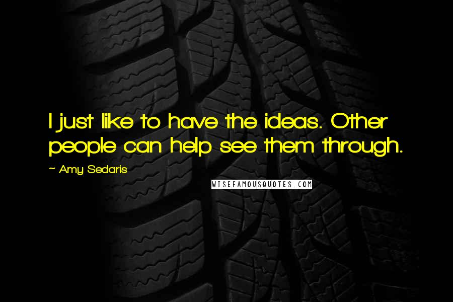Amy Sedaris quotes: I just like to have the ideas. Other people can help see them through.