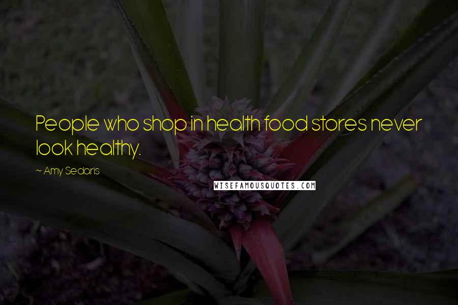 Amy Sedaris quotes: People who shop in health food stores never look healthy.