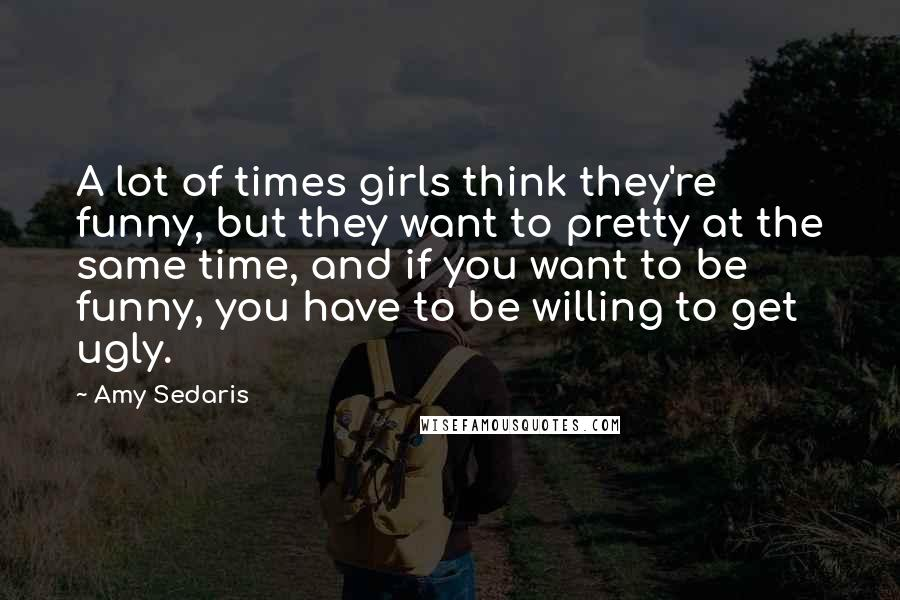 Amy Sedaris quotes: A lot of times girls think they're funny, but they want to pretty at the same time, and if you want to be funny, you have to be willing to