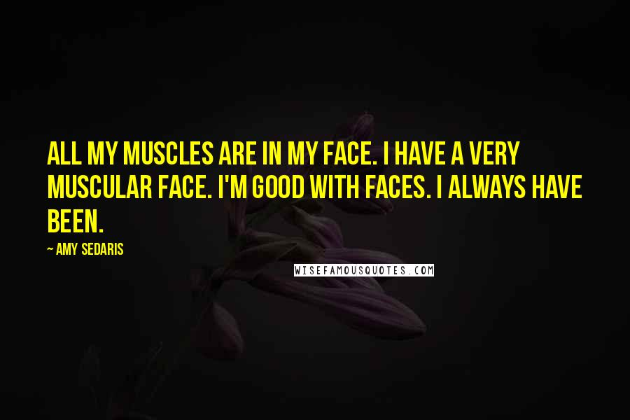 Amy Sedaris quotes: All my muscles are in my face. I have a very muscular face. I'm good with faces. I always have been.