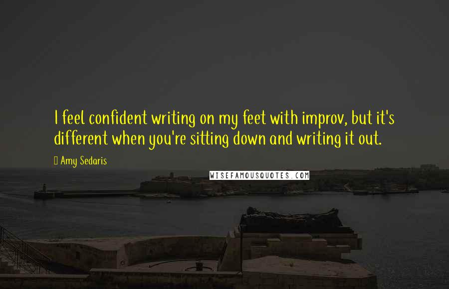 Amy Sedaris quotes: I feel confident writing on my feet with improv, but it's different when you're sitting down and writing it out.