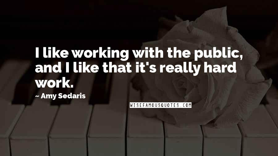 Amy Sedaris quotes: I like working with the public, and I like that it's really hard work.