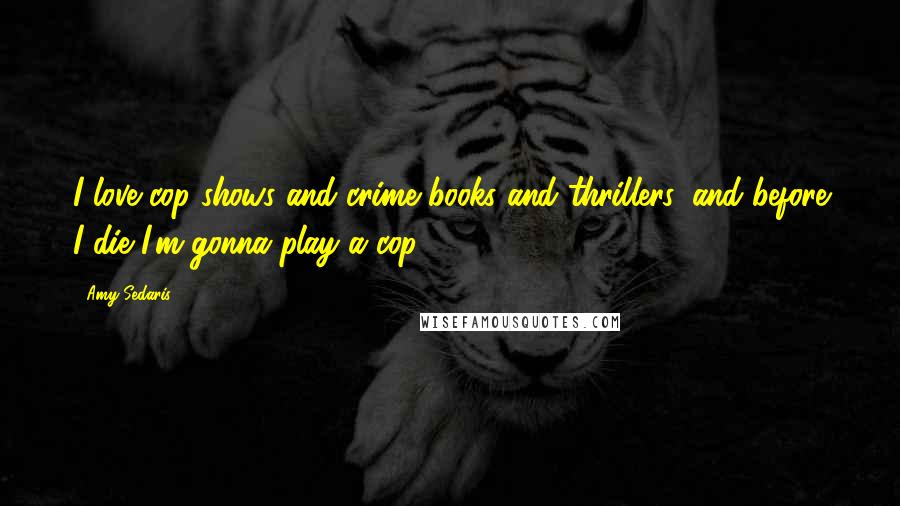 Amy Sedaris quotes: I love cop shows and crime books and thrillers, and before I die I'm gonna play a cop.